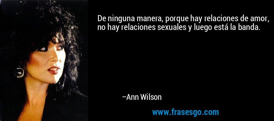 De ninguna manera, porque hay relaciones de amor, no hay relaciones sexuales y luego está la banda. – Ann Wilson