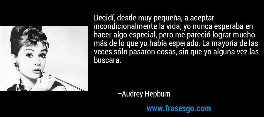Decidí, desde muy pequeña, a aceptar incondicionalmente la vida; yo nunca esperaba en hacer algo especial, pero me pareció lograr mucho más de lo que yo había esperado. La mayoría de las veces sólo pasaron cosas, sin que yo alguna vez las buscara. – Audrey Hepburn