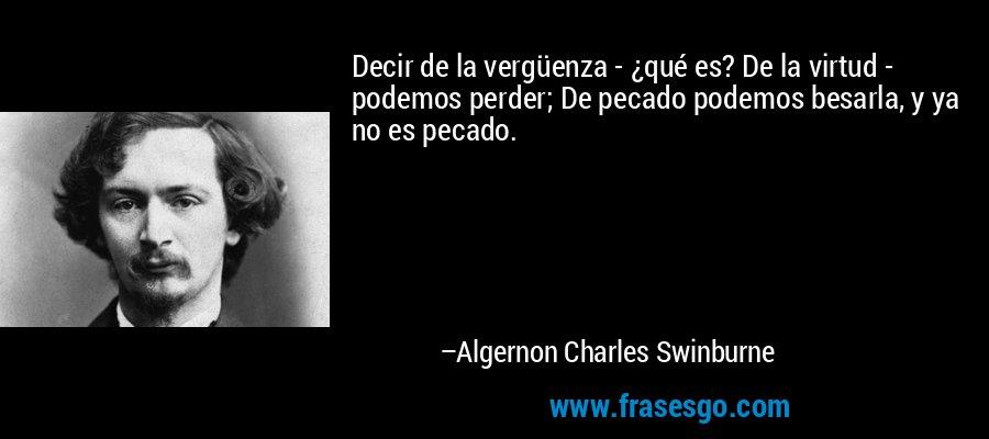 Decir de la vergüenza - ¿qué es? De la virtud - podemos perder; De pecado podemos besarla, y ya no es pecado. – Algernon Charles Swinburne