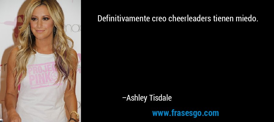Definitivamente creo cheerleaders tienen miedo. – Ashley Tisdale