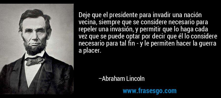 Deje que el presidente para invadir una nación vecina, siempre que se considere necesario para repeler una invasión, y permitir que lo haga cada vez que se puede optar por decir que él lo considere necesario para tal fin - y le permiten hacer la guerra a placer. – Abraham Lincoln