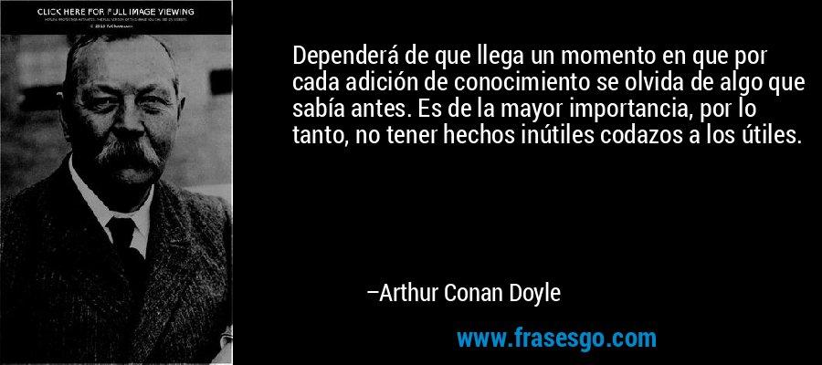Dependerá de que llega un momento en que por cada adición de conocimiento se olvida de algo que sabía antes. Es de la mayor importancia, por lo tanto, no tener hechos inútiles codazos a los útiles. – Arthur Conan Doyle
