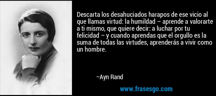 Descarta los desahuciados harapos de ese vicio al que llamas virtud: la humildad – aprende a valorarte a ti mismo, que quiere decir: a luchar por tu felicidad – y cuando aprendas que el orgullo es la suma de todas las virtudes, aprenderás a vivir como un hombre. – Ayn Rand