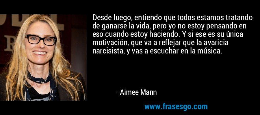 Desde luego, entiendo que todos estamos tratando de ganarse la vida, pero yo no estoy pensando en eso cuando estoy haciendo. Y si ese es su única motivación, que va a reflejar que la avaricia narcisista, y vas a escuchar en la música. – Aimee Mann