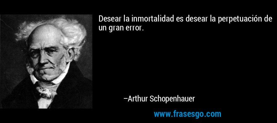 Desear la inmortalidad es desear la perpetuación de un gran error. – Arthur Schopenhauer