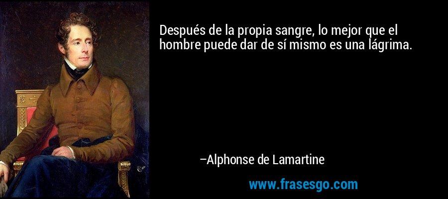 Después de la propia sangre, lo mejor que el hombre puede dar de sí mismo es una lágrima. – Alphonse de Lamartine