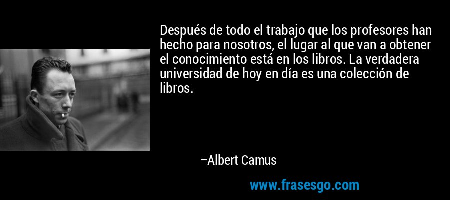 Después de todo el trabajo que los profesores han hecho para nosotros, el lugar al que van a obtener el conocimiento está en los libros. La verdadera universidad de hoy en día es una colección de libros. – Albert Camus