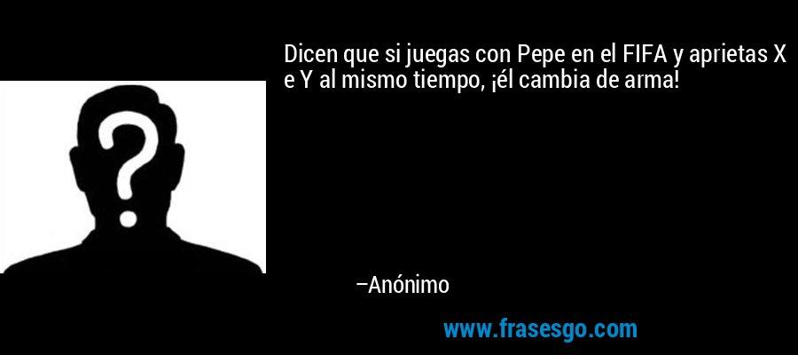 Dicen que si juegas con Pepe en el FIFA y aprietas X e Y al mismo tiempo, ¡él cambia de arma! – Anónimo