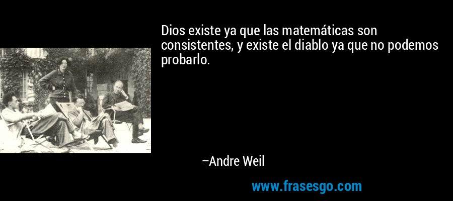 Dios existe ya que las matemáticas son consistentes, y existe el diablo ya que no podemos probarlo. – Andre Weil