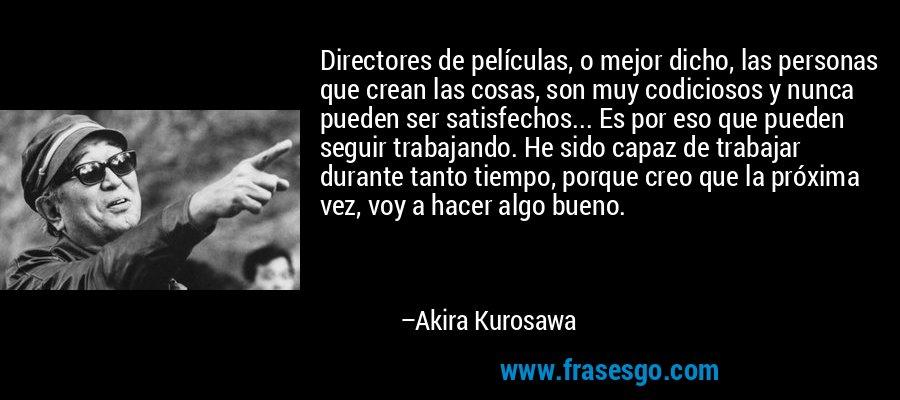 Directores de películas, o mejor dicho, las personas que crean las cosas, son muy codiciosos y nunca pueden ser satisfechos... Es por eso que pueden seguir trabajando. He sido capaz de trabajar durante tanto tiempo, porque creo que la próxima vez, voy a hacer algo bueno. – Akira Kurosawa