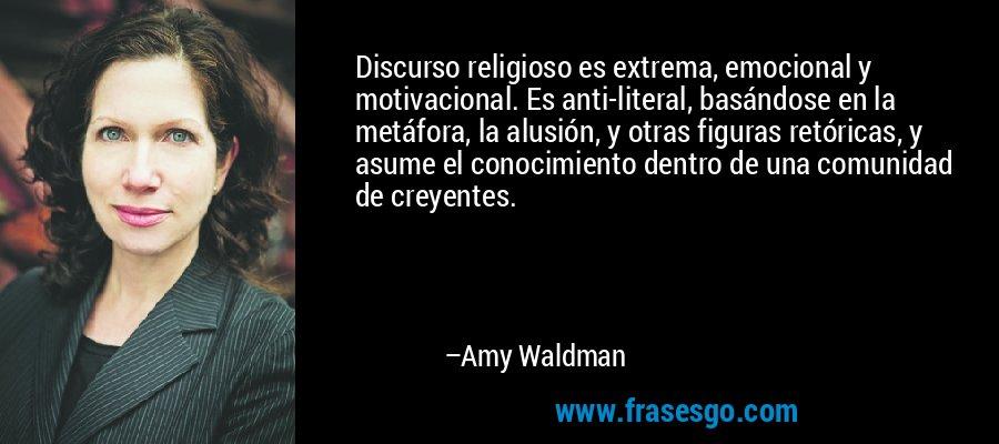 Discurso religioso es extrema, emocional y motivacional. Es anti-literal, basándose en la metáfora, la alusión, y otras figuras retóricas, y asume el conocimiento dentro de una comunidad de creyentes. – Amy Waldman