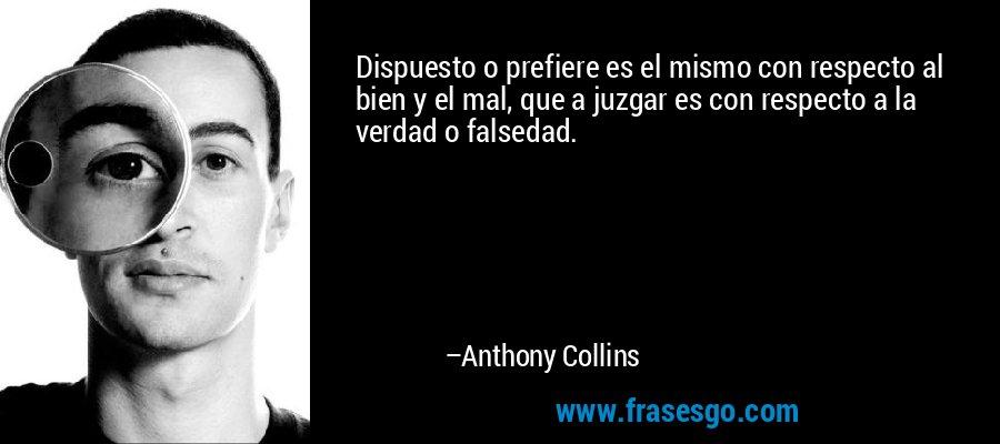 Dispuesto o prefiere es el mismo con respecto al bien y el mal, que a juzgar es con respecto a la verdad o falsedad. – Anthony Collins