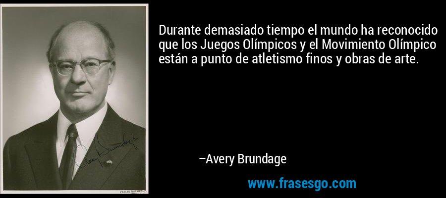 Durante demasiado tiempo el mundo ha reconocido que los Juegos Olímpicos y el Movimiento Olímpico están a punto de atletismo finos y obras de arte. – Avery Brundage