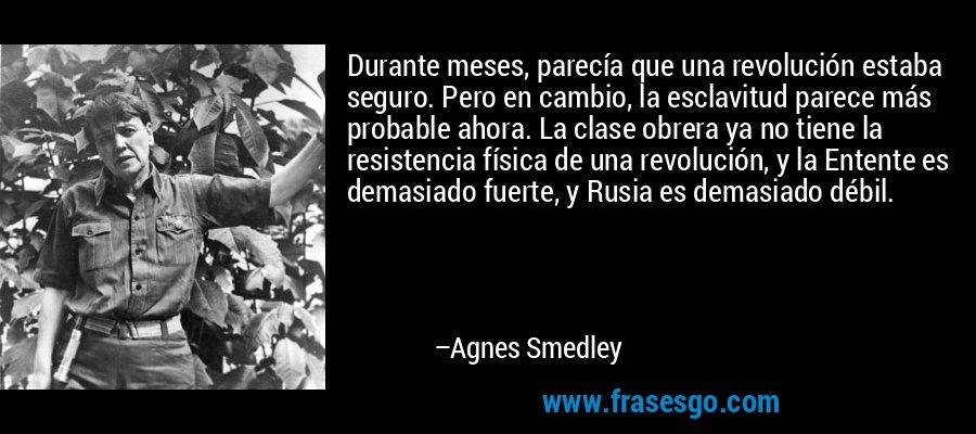 Durante meses, parecía que una revolución estaba seguro. Pero en cambio, la esclavitud parece más probable ahora. La clase obrera ya no tiene la resistencia física de una revolución, y la Entente es demasiado fuerte, y Rusia es demasiado débil. – Agnes Smedley