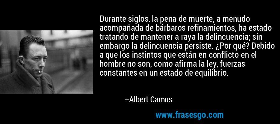 Durante siglos, la pena de muerte, a menudo acompañada de bárbaros refinamientos, ha estado tratando de mantener a raya la delincuencia; sin embargo la delincuencia persiste. ¿Por qué? Debido a que los instintos que están en conflicto en el hombre no son, como afirma la ley, fuerzas constantes en un estado de equilibrio. – Albert Camus