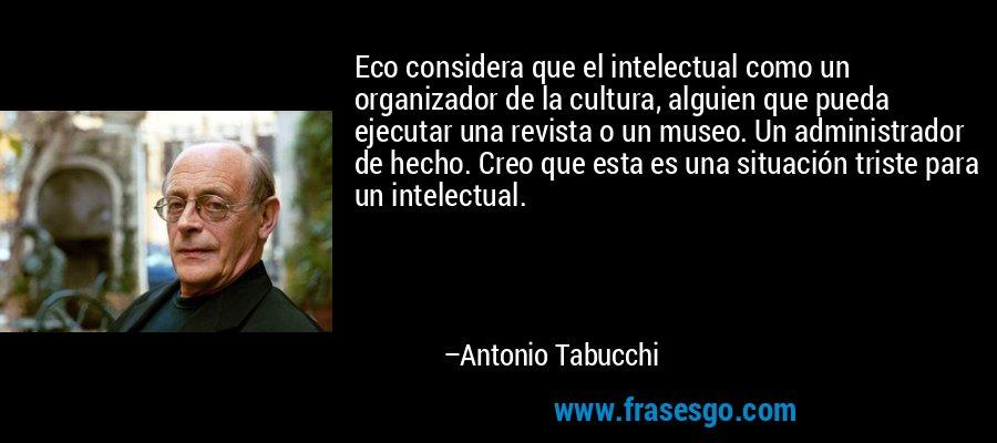 Eco considera que el intelectual como un organizador de la cultura, alguien que pueda ejecutar una revista o un museo. Un administrador de hecho. Creo que esta es una situación triste para un intelectual. – Antonio Tabucchi