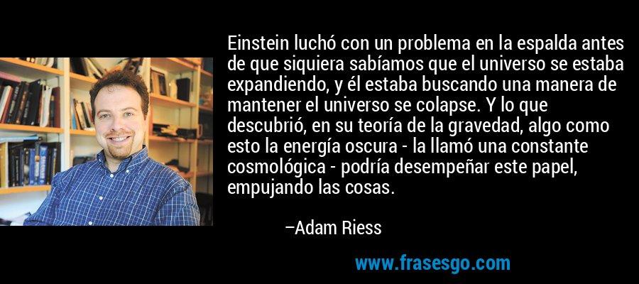 Einstein luchó con un problema en la espalda antes de que siquiera sabíamos que el universo se estaba expandiendo, y él estaba buscando una manera de mantener el universo se colapse. Y lo que descubrió, en su teoría de la gravedad, algo como esto la energía oscura - la llamó una constante cosmológica - podría desempeñar este papel, empujando las cosas. – Adam Riess