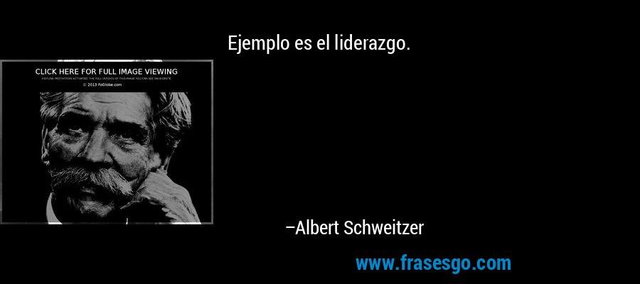 Ejemplo es el liderazgo. – Albert Schweitzer