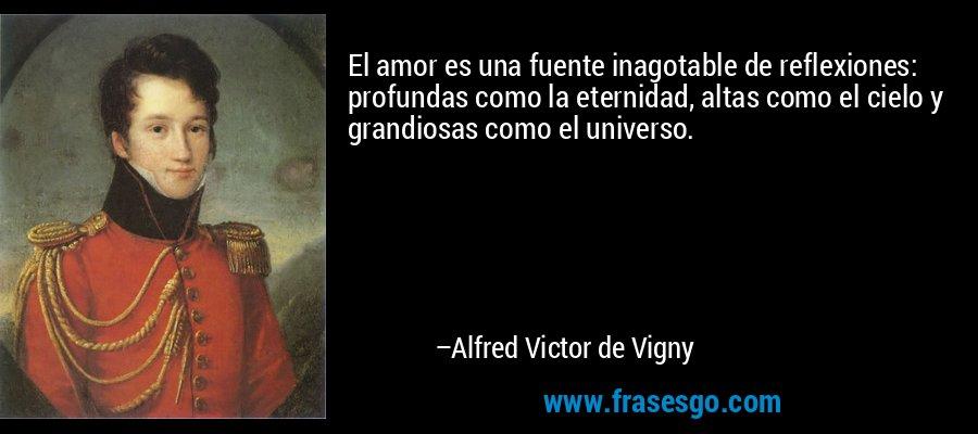 El amor es una fuente inagotable de reflexiones: profundas como la eternidad, altas como el cielo y grandiosas como el universo. – Alfred Victor de Vigny