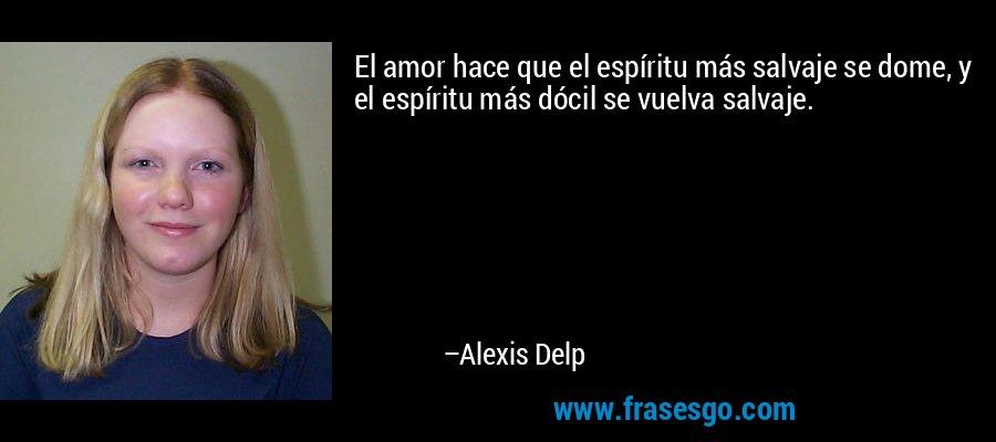 El amor hace que el espíritu más salvaje se dome, y el espíritu más dócil se vuelva salvaje. – Alexis Delp