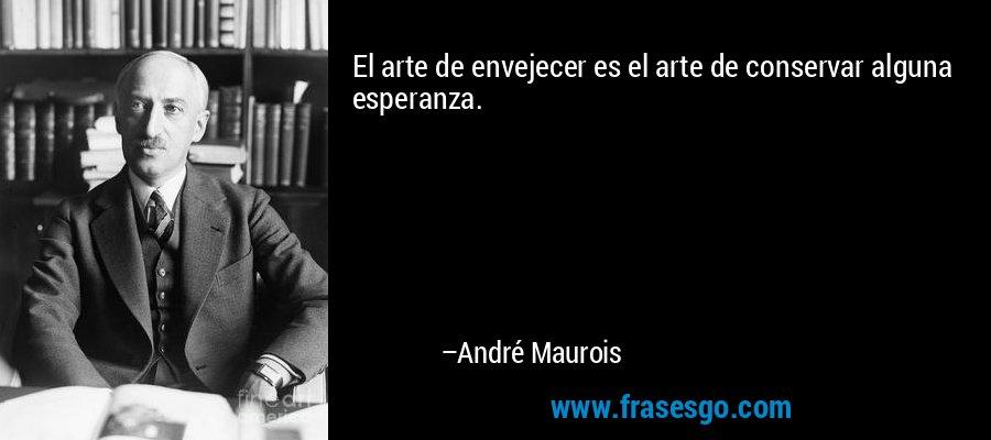 El arte de envejecer es el arte de conservar alguna esperanza. – André Maurois