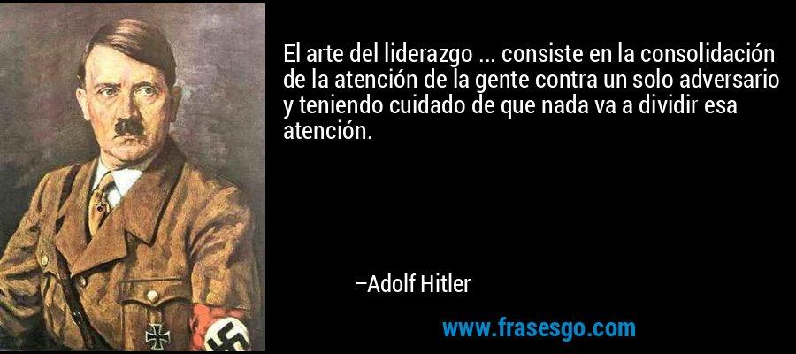El arte del liderazgo ... consiste en la consolidación de la atención de la gente contra un solo adversario y teniendo cuidado de que nada va a dividir esa atención. – Adolf Hitler
