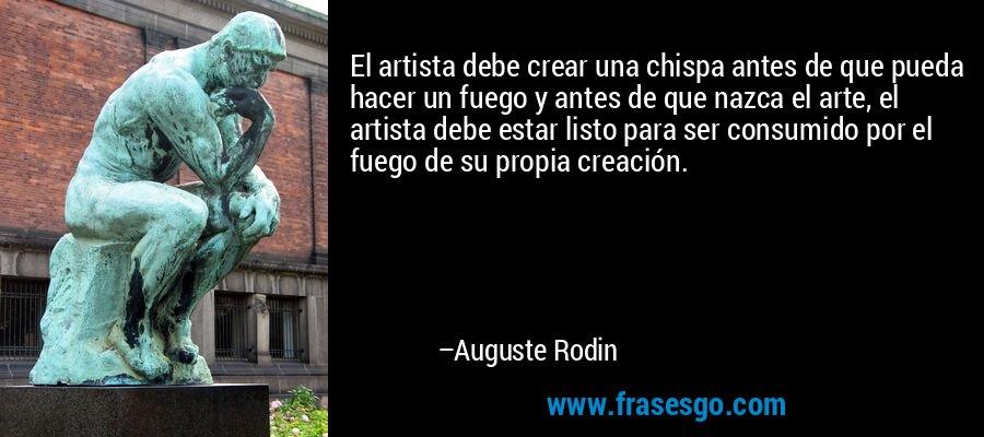 El artista debe crear una chispa antes de que pueda hacer un fuego y antes de que nazca el arte, el artista debe estar listo para ser consumido por el fuego de su propia creación. – Auguste Rodin