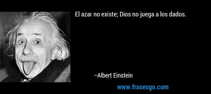 El azar no existe; Dios no juega a los dados. – Albert Einstein
