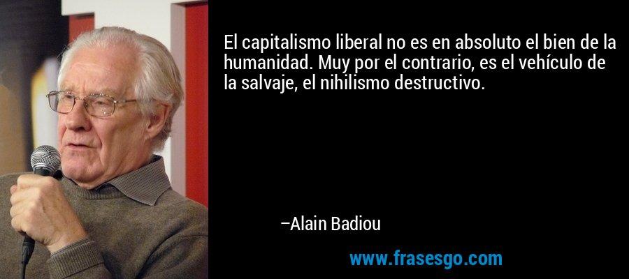 El capitalismo liberal no es en absoluto el bien de la humanidad. Muy por el contrario, es el vehículo de la salvaje, el nihilismo destructivo. – Alain Badiou