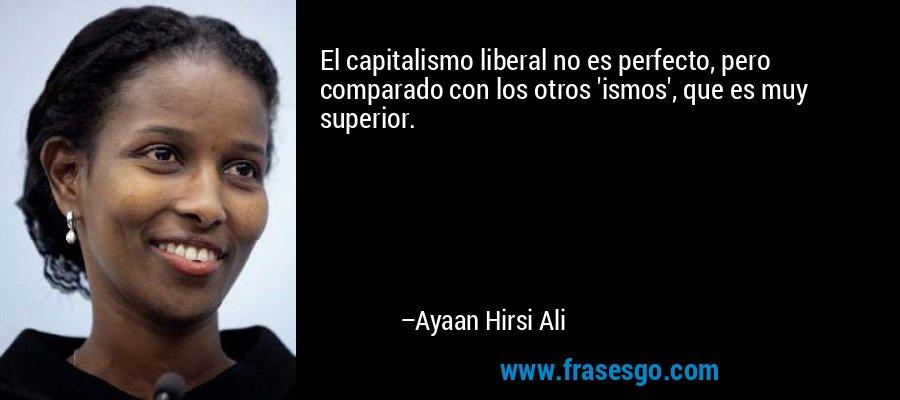 El capitalismo liberal no es perfecto, pero comparado con los otros 'ismos', que es muy superior. – Ayaan Hirsi Ali
