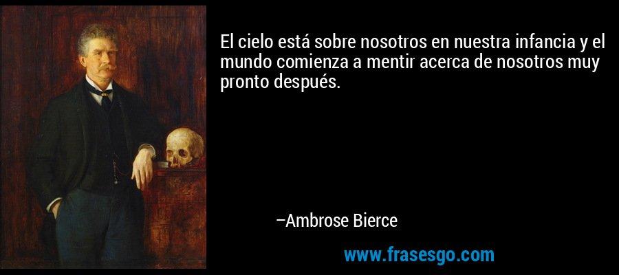 El cielo está sobre nosotros en nuestra infancia y el mundo comienza a mentir acerca de nosotros muy pronto después. – Ambrose Bierce