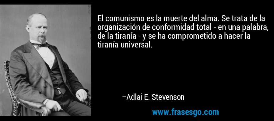 El comunismo es la muerte del alma. Se trata de la organización de conformidad total - en una palabra, de la tiranía - y se ha comprometido a hacer la tiranía universal. – Adlai E. Stevenson