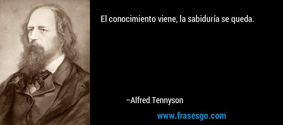 El conocimiento viene, la sabiduría se queda. – Alfred Tennyson