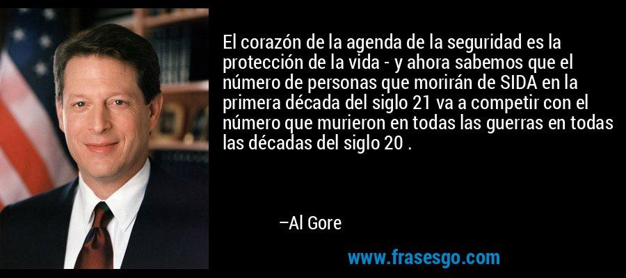 El corazón de la agenda de la seguridad es la protección de la vida - y ahora sabemos que el número de personas que morirán de SIDA en la primera década del siglo 21 va a competir con el número que murieron en todas las guerras en todas las décadas del siglo 20 . – Al Gore