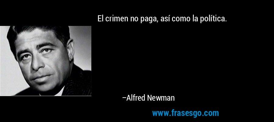 El crimen no paga, así como la política. – Alfred Newman