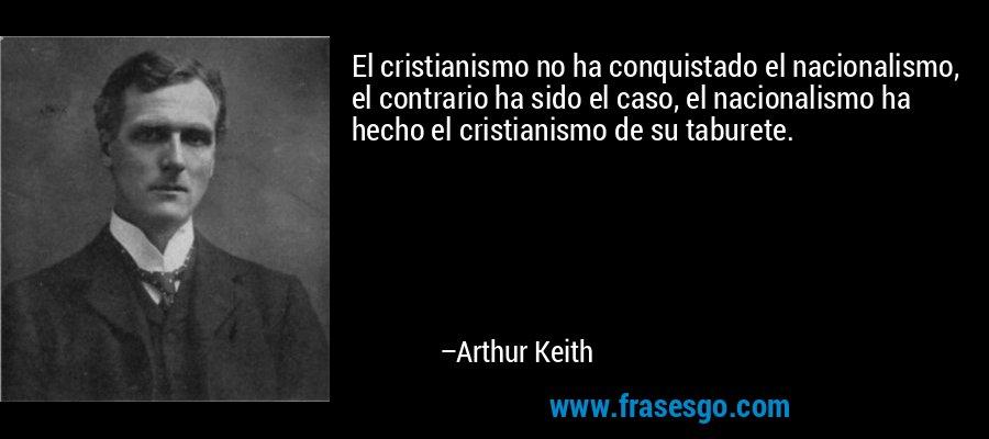 El cristianismo no ha conquistado el nacionalismo, el contrario ha sido el caso, el nacionalismo ha hecho el cristianismo de su taburete. – Arthur Keith