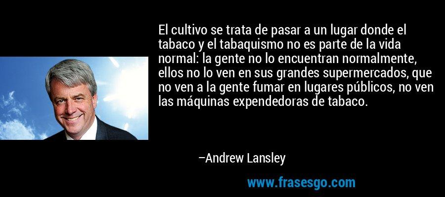 El cultivo se trata de pasar a un lugar donde el tabaco y el tabaquismo no es parte de la vida normal: la gente no lo encuentran normalmente, ellos no lo ven en sus grandes supermercados, que no ven a la gente fumar en lugares públicos, no ven las máquinas expendedoras de tabaco. – Andrew Lansley