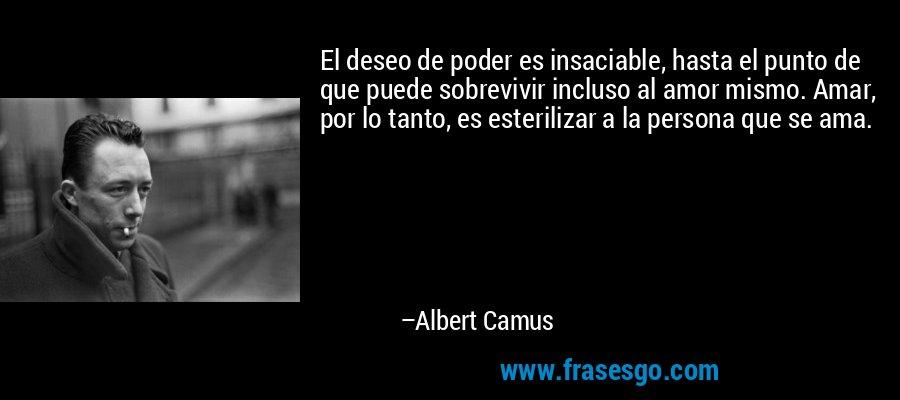 El deseo de poder es insaciable, hasta el punto de que puede sobrevivir incluso al amor mismo. Amar, por lo tanto, es esterilizar a la persona que se ama. – Albert Camus