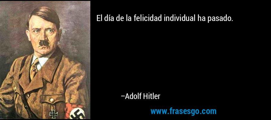 El día de la felicidad individual ha pasado. – Adolf Hitler