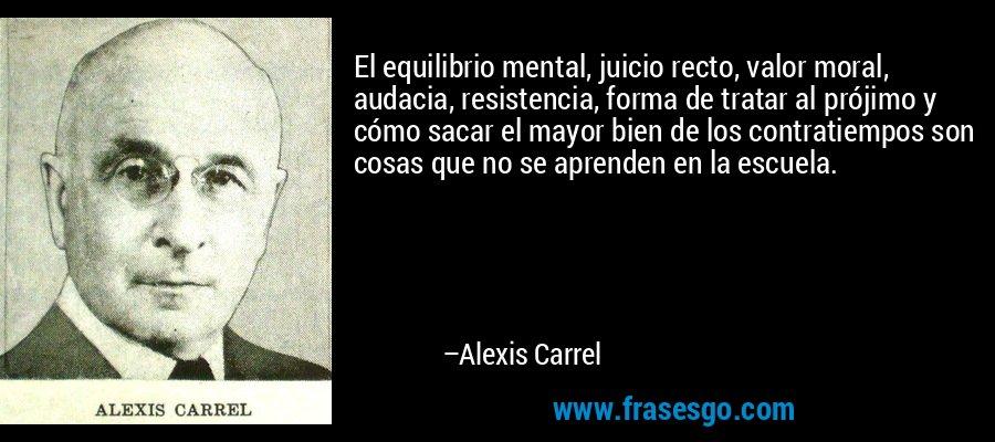 El equilibrio mental, juicio recto, valor moral, audacia, resistencia, forma de tratar al prójimo y cómo sacar el mayor bien de los contratiempos son cosas que no se aprenden en la escuela. – Alexis Carrel