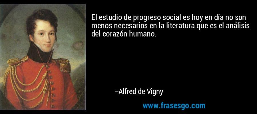 El estudio de progreso social es hoy en día no son menos necesarios en la literatura que es el análisis del corazón humano. – Alfred de Vigny