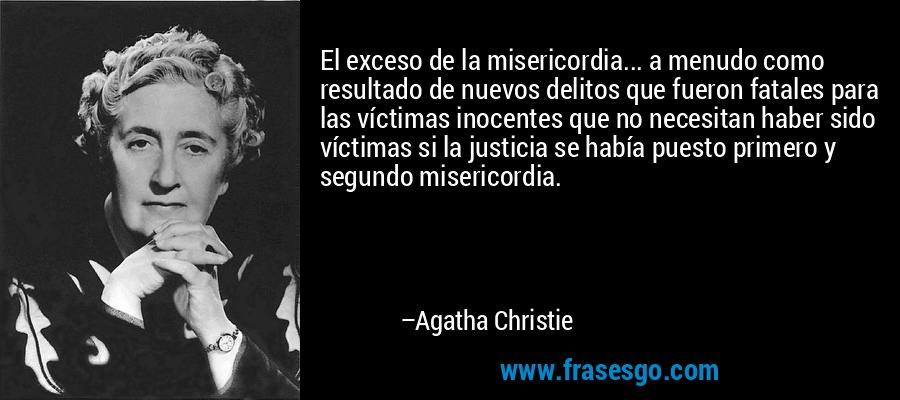 El exceso de la misericordia... a menudo como resultado de nuevos delitos que fueron fatales para las víctimas inocentes que no necesitan haber sido víctimas si la justicia se había puesto primero y segundo misericordia. – Agatha Christie