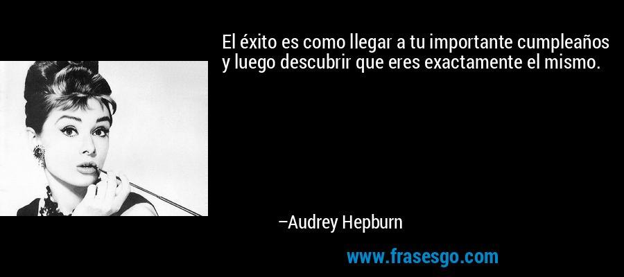 El éxito es como llegar a tu importante cumpleaños y luego descubrir que eres exactamente el mismo. – Audrey Hepburn