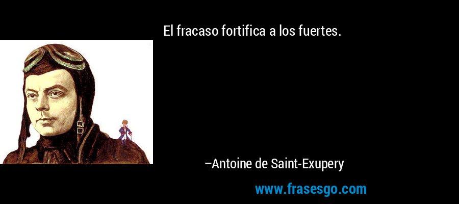 El fracaso fortifica a los fuertes. – Antoine de Saint-Exupery