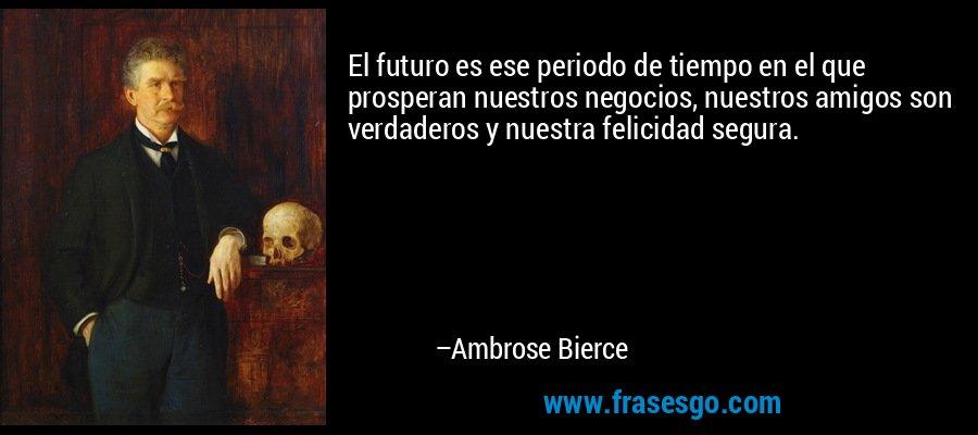 El futuro es ese periodo de tiempo en el que prosperan nuestros negocios, nuestros amigos son verdaderos y nuestra felicidad segura. – Ambrose Bierce