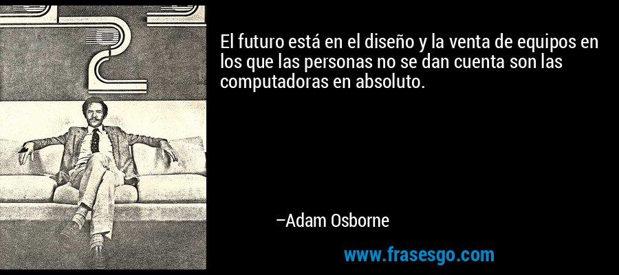 El futuro está en el diseño y la venta de equipos en los que las personas no se dan cuenta son las computadoras en absoluto. – Adam Osborne