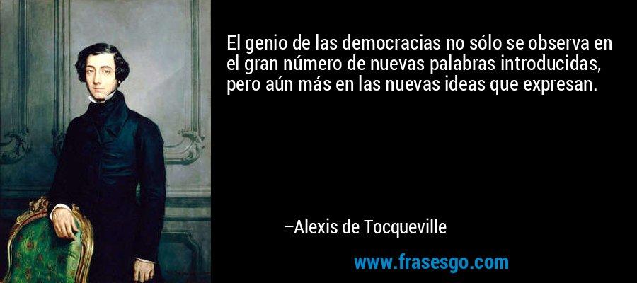 El genio de las democracias no sólo se observa en el gran número de nuevas palabras introducidas, pero aún más en las nuevas ideas que expresan. – Alexis de Tocqueville