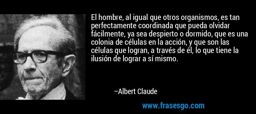 El hombre, al igual que otros organismos, es tan perfectamente coordinada que pueda olvidar fácilmente, ya sea despierto o dormido, que es una colonia de células en la acción, y que son las células que logran, a través de él, lo que tiene la ilusión de lograr a sí mismo. – Albert Claude