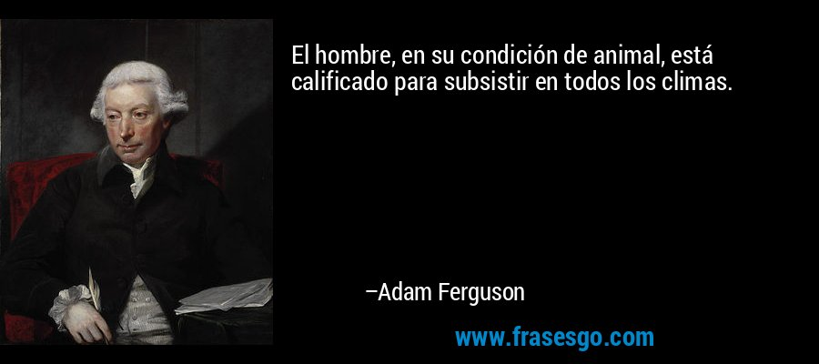 El hombre, en su condición de animal, está calificado para subsistir en todos los climas. – Adam Ferguson
