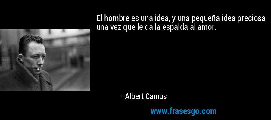 El hombre es una idea, y una pequeña idea preciosa una vez que le da la espalda al amor. – Albert Camus